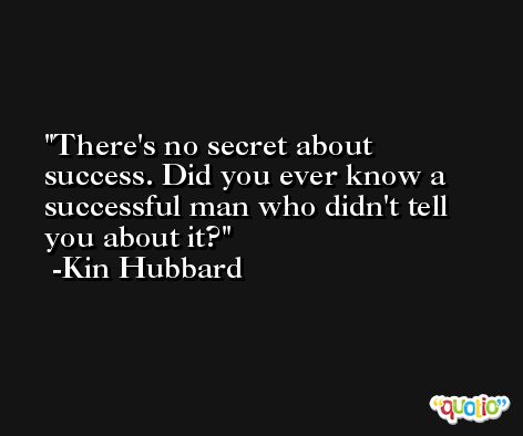 There's no secret about success. Did you ever know a successful man who didn't tell you about it? -Kin Hubbard