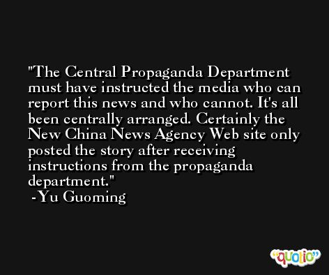 The Central Propaganda Department must have instructed the media who can report this news and who cannot. It's all been centrally arranged. Certainly the New China News Agency Web site only posted the story after receiving instructions from the propaganda department. -Yu Guoming