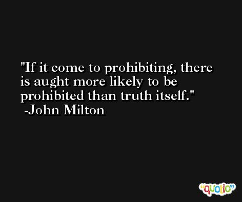 If it come to prohibiting, there is aught more likely to be prohibited than truth itself. -John Milton