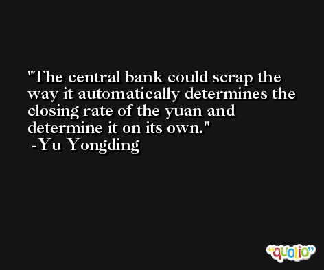 The central bank could scrap the way it automatically determines the closing rate of the yuan and determine it on its own. -Yu Yongding