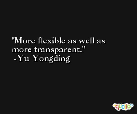More flexible as well as more transparent. -Yu Yongding