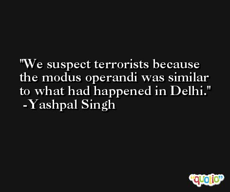 We suspect terrorists because the modus operandi was similar to what had happened in Delhi. -Yashpal Singh