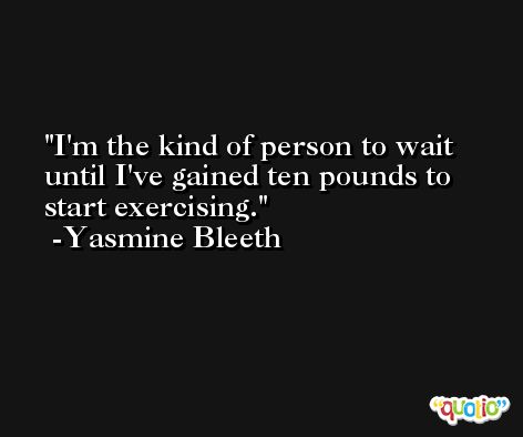 I'm the kind of person to wait until I've gained ten pounds to start exercising. -Yasmine Bleeth