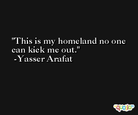 This is my homeland no one can kick me out. -Yasser Arafat