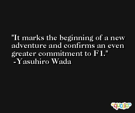 It marks the beginning of a new adventure and confirms an even greater commitment to F1. -Yasuhiro Wada