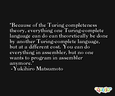 Because of the Turing completeness theory, everything one Turing-complete language can do can theoretically be done by another Turing-complete language, but at a different cost. You can do everything in assembler, but no one wants to program in assembler anymore. -Yukihiro Matsumoto
