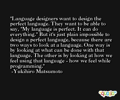 Language designers want to design the perfect language. They want to be able to say, 'My language is perfect. It can do everything.' But it's just plain impossible to design a perfect language, because there are two ways to look at a language. One way is by looking at what can be done with that language. The other is by looking at how we feel using that language - how we feel while programming. -Yukihiro Matsumoto