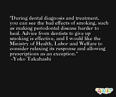 During dental diagnosis and treatment, you can see the bad effects of smoking, such as making periodontal disease harder to heal. Advice from dentists to give up smoking is effective, and I would like the Ministry of Health, Labor and Welfare to consider relaxing its response and allowing prescriptions as an exception. -Yuko Takahashi