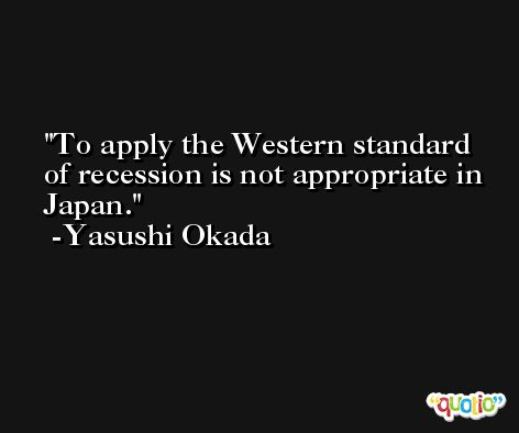 To apply the Western standard of recession is not appropriate in Japan. -Yasushi Okada
