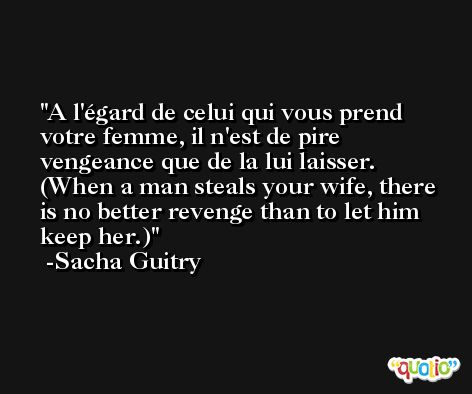 A l'égard de celui qui vous prend votre femme, il n'est de pire vengeance que de la lui laisser. (When a man steals your wife, there is no better revenge than to let him keep her.) -Sacha Guitry