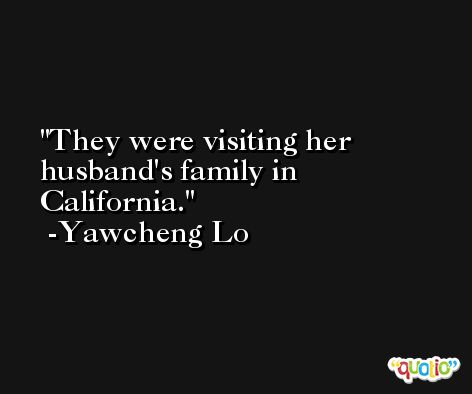 They were visiting her husband's family in California. -Yawcheng Lo