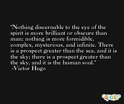 Nothing discernable to the eye of the spirit is more brilliant or obscure than man; nothing is more formidible, complex, mysterious, and infinite. There is a prospect greater than the sea, and it is the sky; there is a prospect greater than the sky, and it is the human soul. -Victor Hugo
