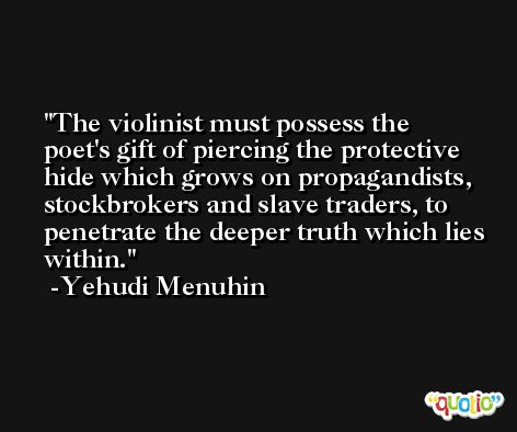 The violinist must possess the poet's gift of piercing the protective hide which grows on propagandists, stockbrokers and slave traders, to penetrate the deeper truth which lies within. -Yehudi Menuhin