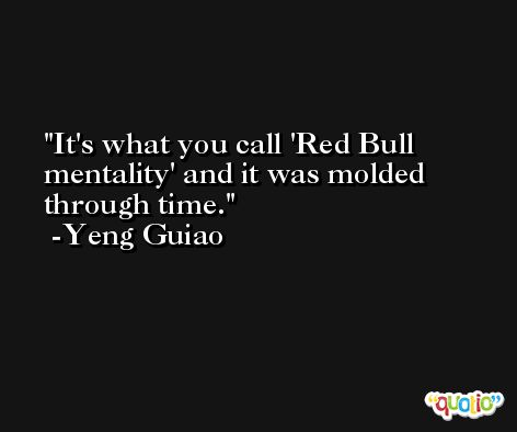 It's what you call 'Red Bull mentality' and it was molded through time. -Yeng Guiao