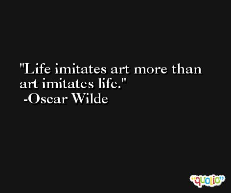 Life imitates art more than art imitates life. -Oscar Wilde