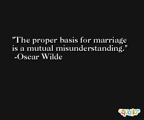 The proper basis for marriage is a mutual misunderstanding. -Oscar Wilde