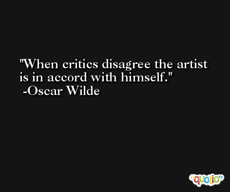 When critics disagree the artist is in accord with himself. -Oscar Wilde
