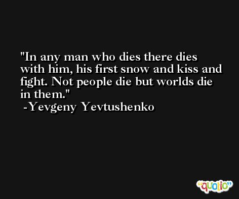 In any man who dies there dies with him, his first snow and kiss and fight. Not people die but worlds die in them. -Yevgeny Yevtushenko
