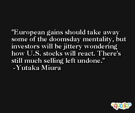 European gains should take away some of the doomsday mentality, but investors will be jittery wondering how U.S. stocks will react. There's still much selling left undone. -Yutaka Miura