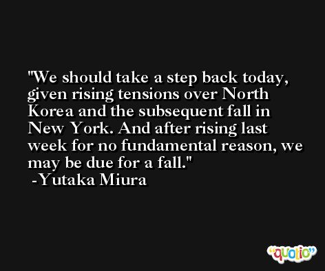 We should take a step back today, given rising tensions over North Korea and the subsequent fall in New York. And after rising last week for no fundamental reason, we may be due for a fall. -Yutaka Miura