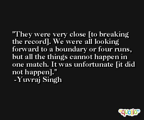 They were very close [to breaking the record]. We were all looking forward to a boundary or four runs, but all the things cannot happen in one match. It was unfortunate [it did not happen]. -Yuvraj Singh