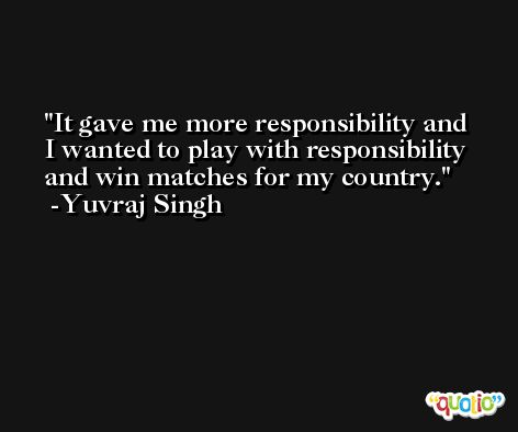 It gave me more responsibility and I wanted to play with responsibility and win matches for my country. -Yuvraj Singh