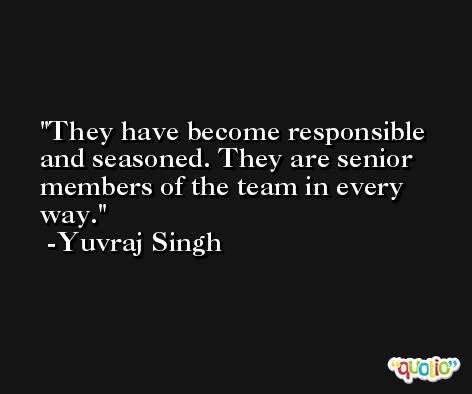 They have become responsible and seasoned. They are senior members of the team in every way. -Yuvraj Singh