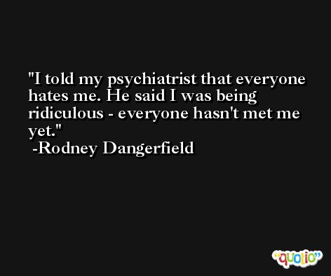 I told my psychiatrist that everyone hates me. He said I was being ridiculous - everyone hasn't met me yet. -Rodney Dangerfield