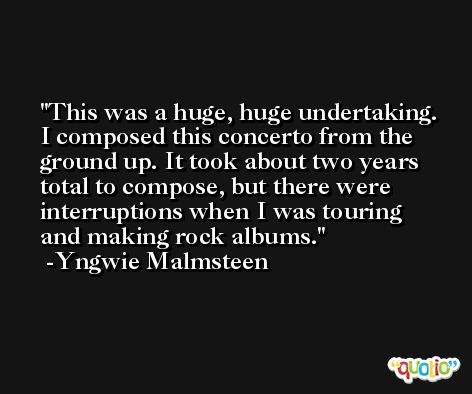 This was a huge, huge undertaking. I composed this concerto from the ground up. It took about two years total to compose, but there were interruptions when I was touring and making rock albums. -Yngwie Malmsteen