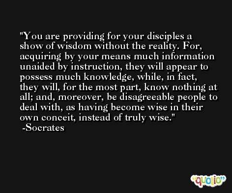 You are providing for your disciples a show of wisdom without the reality. For, acquiring by your means much information unaided by instruction, they will appear to possess much knowledge, while, in fact, they will, for the most part, know nothing at all; and, moreover, be disagreeable people to deal with, as having become wise in their own conceit, instead of truly wise. -Socrates
