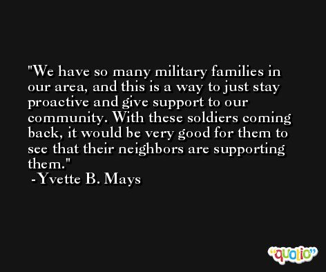 We have so many military families in our area, and this is a way to just stay proactive and give support to our community. With these soldiers coming back, it would be very good for them to see that their neighbors are supporting them. -Yvette B. Mays