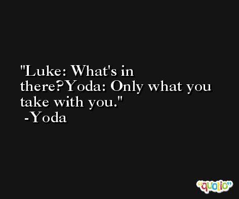 Luke: What's in there?Yoda: Only what you take with you. -Yoda