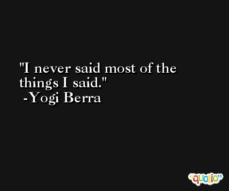 I never said most of the things I said. -Yogi Berra