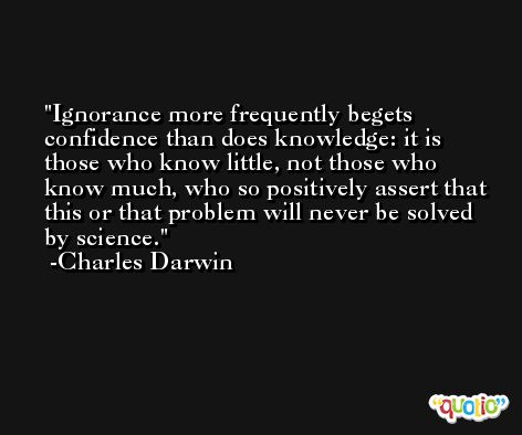 Ignorance more frequently begets confidence than does knowledge: it is those who know little, not those who know much, who so positively assert that this or that problem will never be solved by science. -Charles Darwin