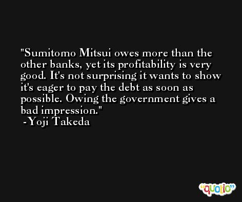 Sumitomo Mitsui owes more than the other banks, yet its profitability is very good. It's not surprising it wants to show it's eager to pay the debt as soon as possible. Owing the government gives a bad impression. -Yoji Takeda