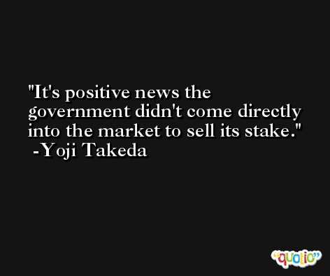 It's positive news the government didn't come directly into the market to sell its stake. -Yoji Takeda