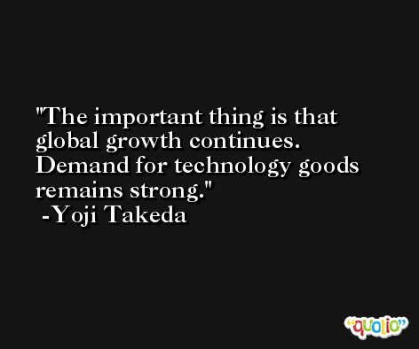 The important thing is that global growth continues. Demand for technology goods remains strong. -Yoji Takeda