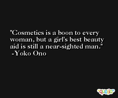 Cosmetics is a boon to every woman, but a girl's best beauty aid is still a near-sighted man. -Yoko Ono