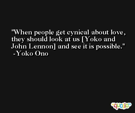 When people get cynical about love, they should look at us [Yoko and John Lennon] and see it is possible. -Yoko Ono