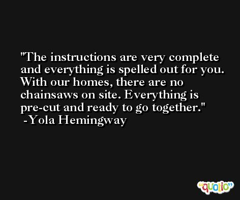 The instructions are very complete and everything is spelled out for you. With our homes, there are no chainsaws on site. Everything is pre-cut and ready to go together. -Yola Hemingway
