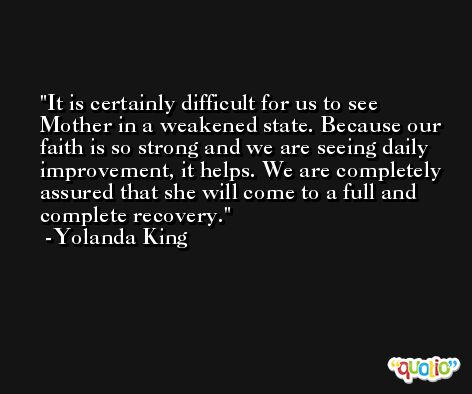 It is certainly difficult for us to see Mother in a weakened state. Because our faith is so strong and we are seeing daily improvement, it helps. We are completely assured that she will come to a full and complete recovery. -Yolanda King