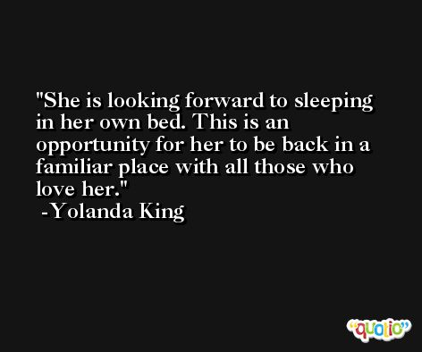 She is looking forward to sleeping in her own bed. This is an opportunity for her to be back in a familiar place with all those who love her. -Yolanda King