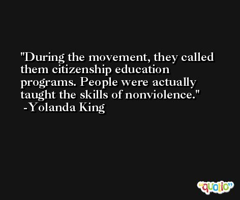 During the movement, they called them citizenship education programs. People were actually taught the skills of nonviolence. -Yolanda King
