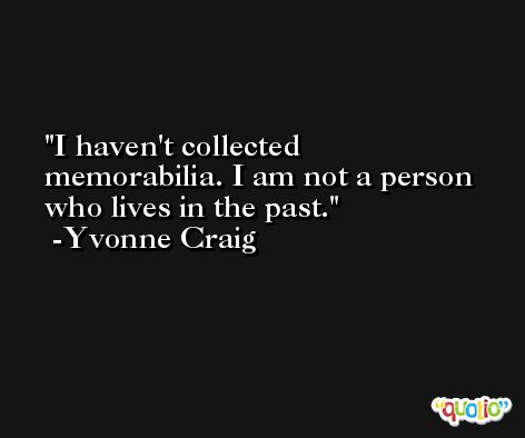 I haven't collected memorabilia. I am not a person who lives in the past. -Yvonne Craig