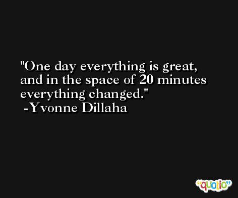 One day everything is great, and in the space of 20 minutes everything changed. -Yvonne Dillaha