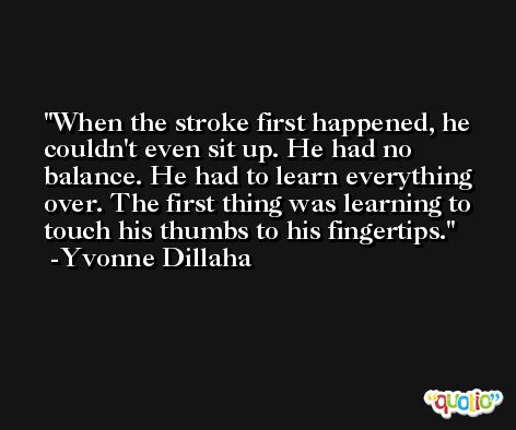 When the stroke first happened, he couldn't even sit up. He had no balance. He had to learn everything over. The first thing was learning to touch his thumbs to his fingertips. -Yvonne Dillaha