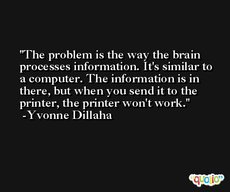 The problem is the way the brain processes information. It's similar to a computer. The information is in there, but when you send it to the printer, the printer won't work. -Yvonne Dillaha
