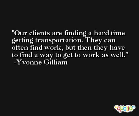 Our clients are finding a hard time getting transportation. They can often find work, but then they have to find a way to get to work as well. -Yvonne Gilliam