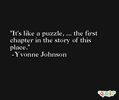 It's like a puzzle, ... the first chapter in the story of this place. -Yvonne Johnson