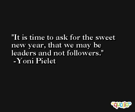 It is time to ask for the sweet new year, that we may be leaders and not followers. -Yoni Pielet